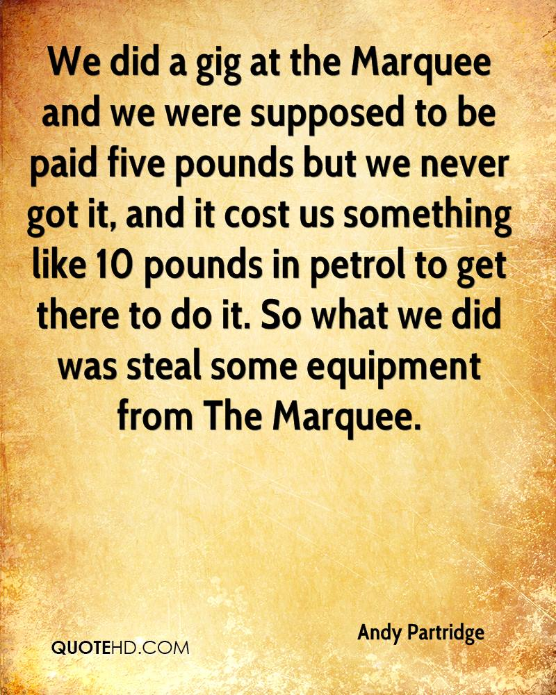 We did a gig at the Marquee and we were supposed to be paid five pounds but we never got it, and it cost us something like 10 pounds in petrol to get there to do it. So what we did was steal some equipment from The Marquee.