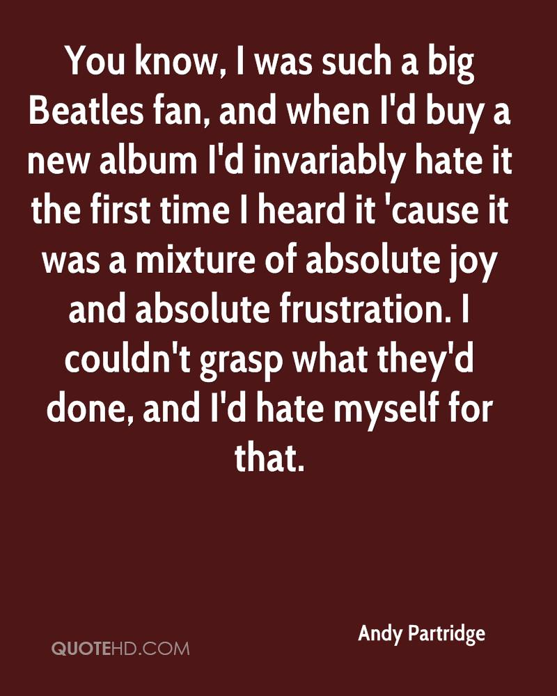 You know, I was such a big Beatles fan, and when I'd buy a new album I'd invariably hate it the first time I heard it 'cause it was a mixture of absolute joy and absolute frustration. I couldn't grasp what they'd done, and I'd hate myself for that.