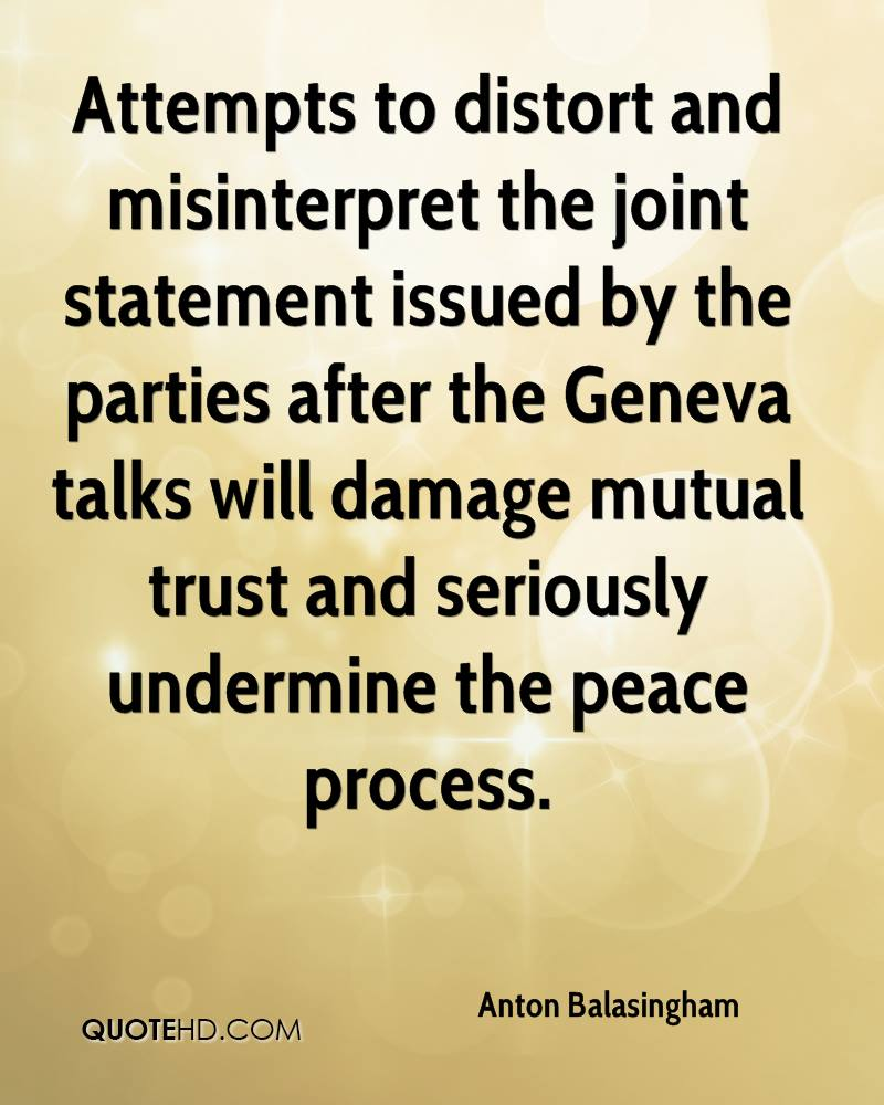 Attempts to distort and misinterpret the joint statement issued by the parties after the Geneva talks will damage mutual trust and seriously undermine the peace process.
