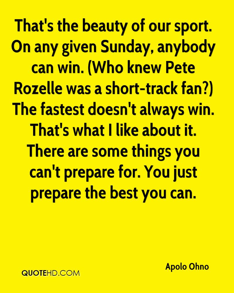 That's the beauty of our sport. On any given Sunday, anybody can win. (Who knew Pete Rozelle was a short-track fan?) The fastest doesn't always win. That's what I like about it. There are some things you can't prepare for. You just prepare the best you can.