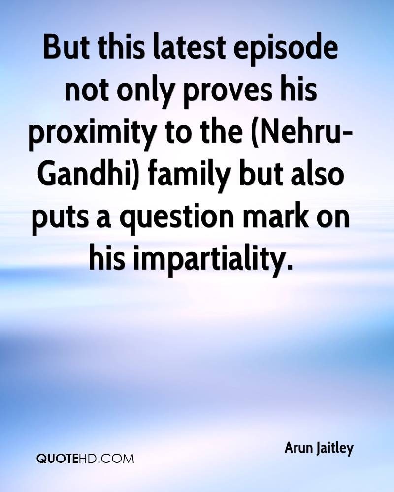But this latest episode not only proves his proximity to the (Nehru-Gandhi) family but also puts a question mark on his impartiality.