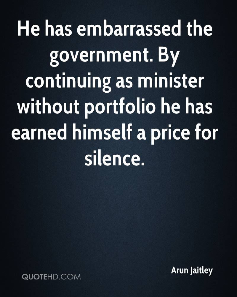 He has embarrassed the government. By continuing as minister without portfolio he has earned himself a price for silence.