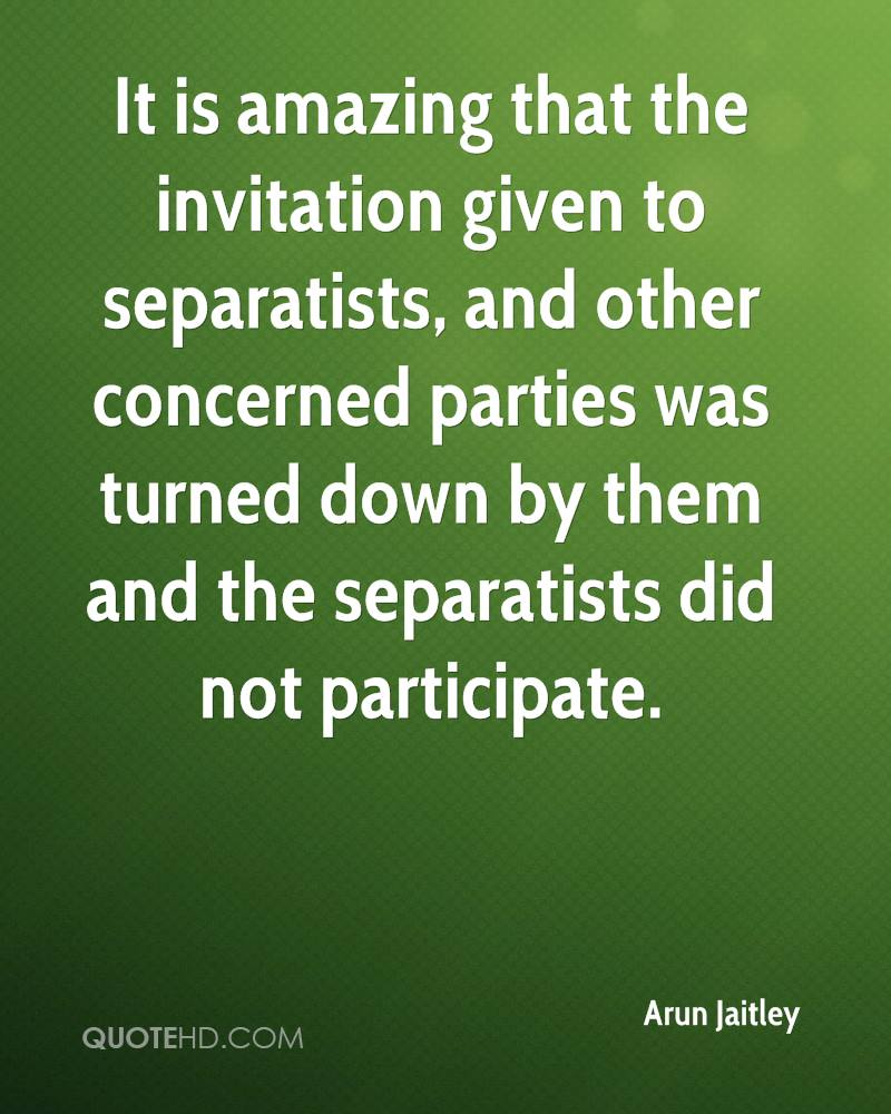 It is amazing that the invitation given to separatists, and other concerned parties was turned down by them and the separatists did not participate.