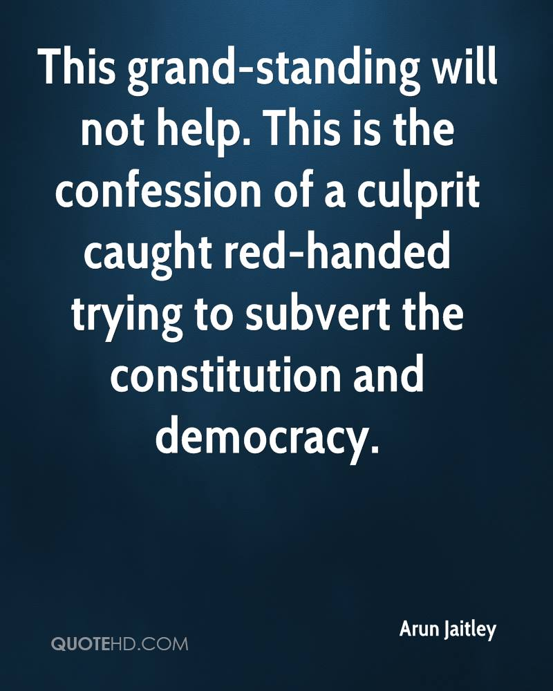 This grand-standing will not help. This is the confession of a culprit caught red-handed trying to subvert the constitution and democracy.