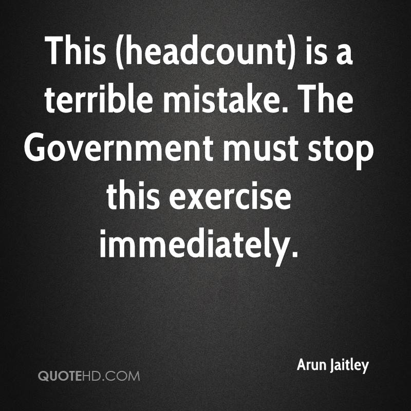This (headcount) is a terrible mistake. The Government must stop this exercise immediately.