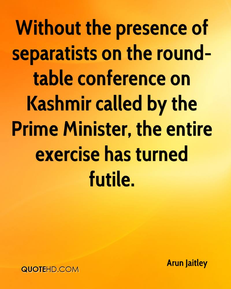 Without the presence of separatists on the round-table conference on Kashmir called by the Prime Minister, the entire exercise has turned futile.