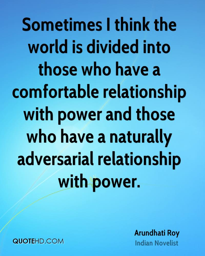 Sometimes I think the world is divided into those who have a comfortable relationship with power and those who have a naturally adversarial relationship with power.