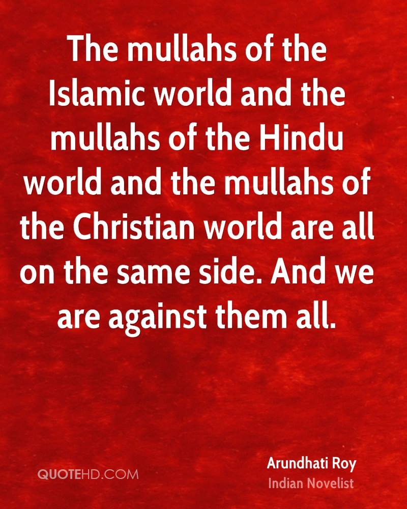 The mullahs of the Islamic world and the mullahs of the Hindu world and the mullahs of the Christian world are all on the same side. And we are against them all.