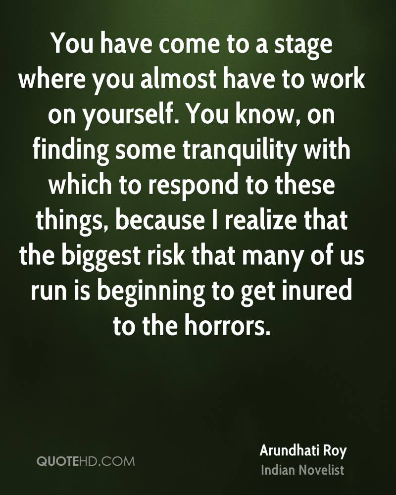 You have come to a stage where you almost have to work on yourself. You know, on finding some tranquility with which to respond to these things, because I realize that the biggest risk that many of us run is beginning to get inured to the horrors.