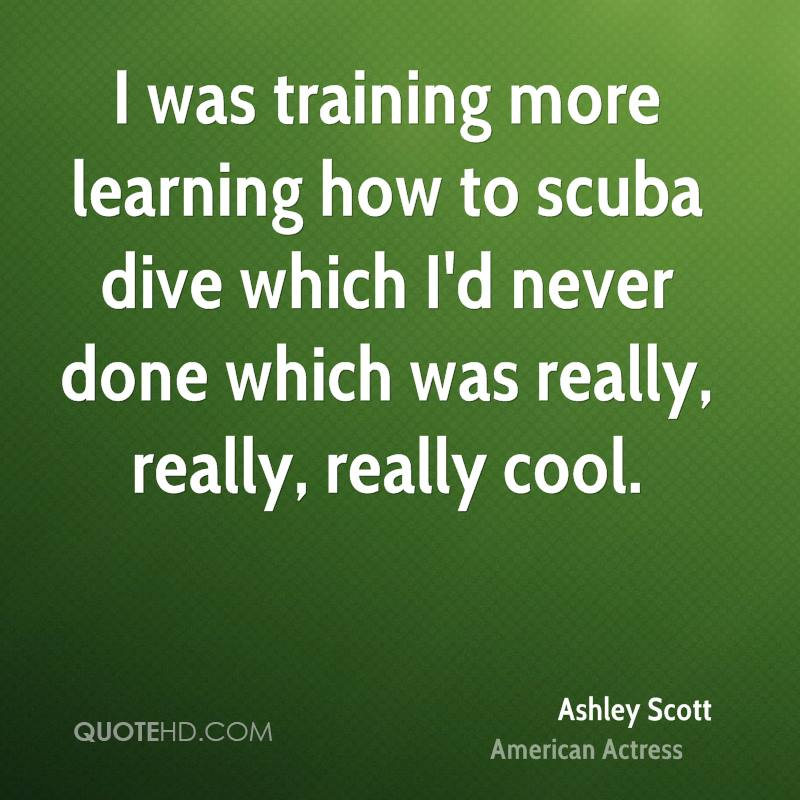 I was training more learning how to scuba dive which I'd never done which was really, really, really cool.