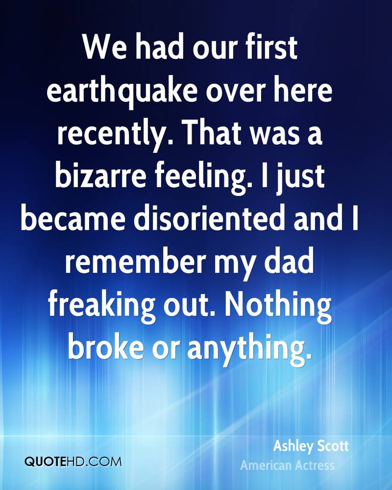We had our first earthquake over here recently. That was a bizarre feeling. I just became disoriented and I remember my dad freaking out. Nothing broke or anything.