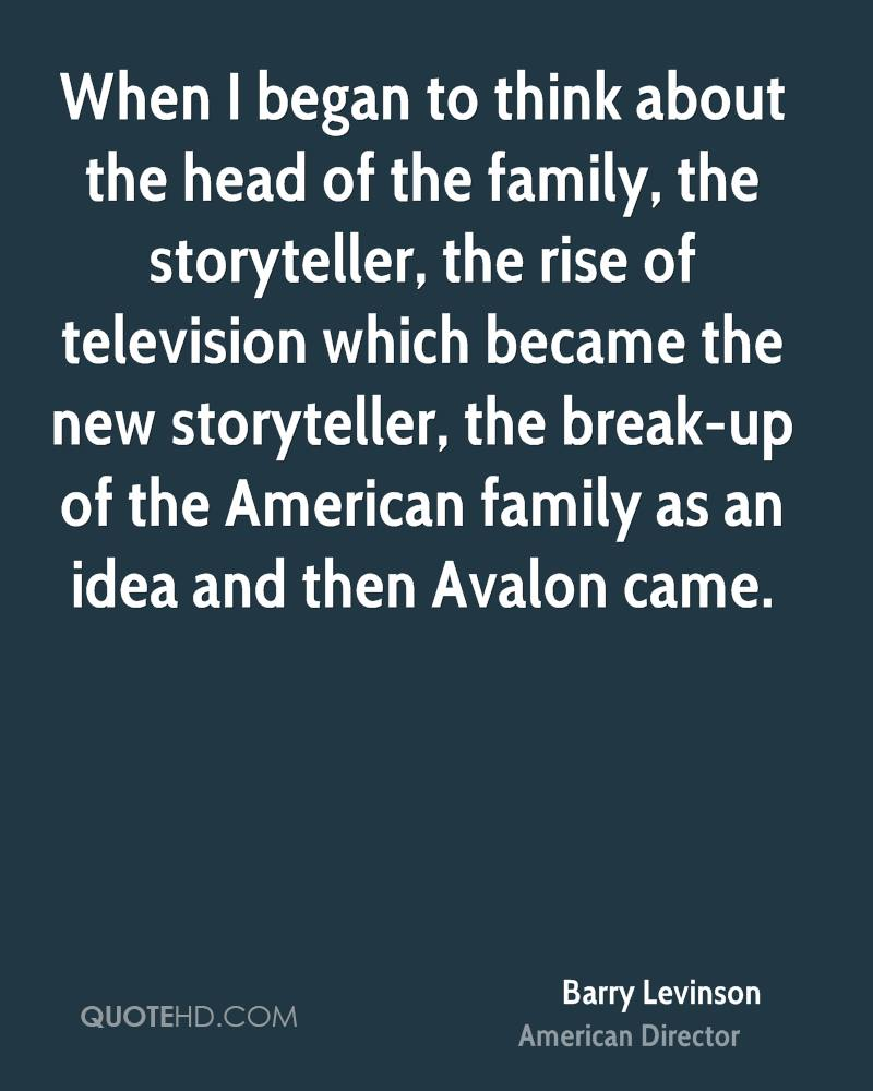 When I began to think about the head of the family, the storyteller, the rise of television which became the new storyteller, the break-up of the American family as an idea and then Avalon came.