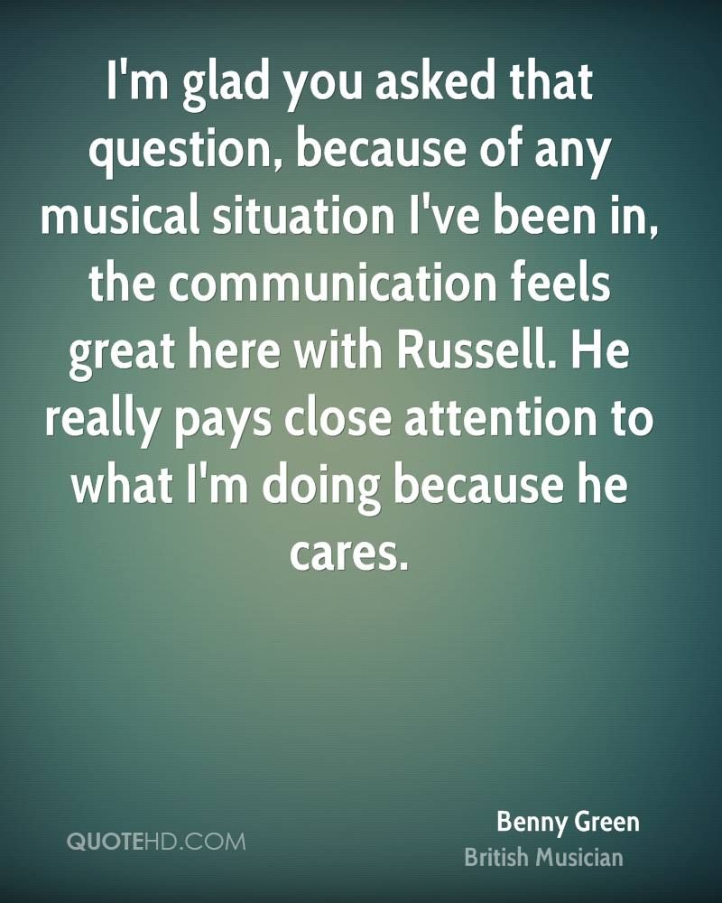 I'm glad you asked that question, because of any musical situation I've been in, the communication feels great here with Russell. He really pays close attention to what I'm doing because he cares.