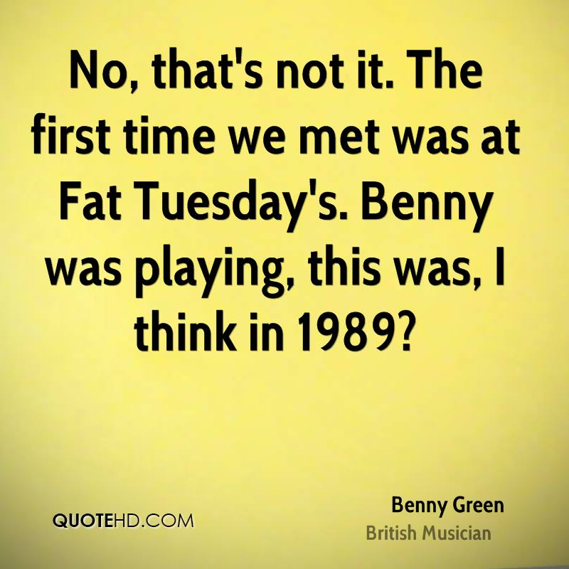 No, that's not it. The first time we met was at Fat Tuesday's. Benny was playing, this was, I think in 1989?
