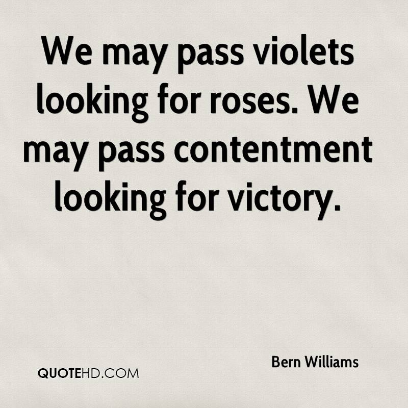 We may pass violets looking for roses. We may pass contentment looking for victory.