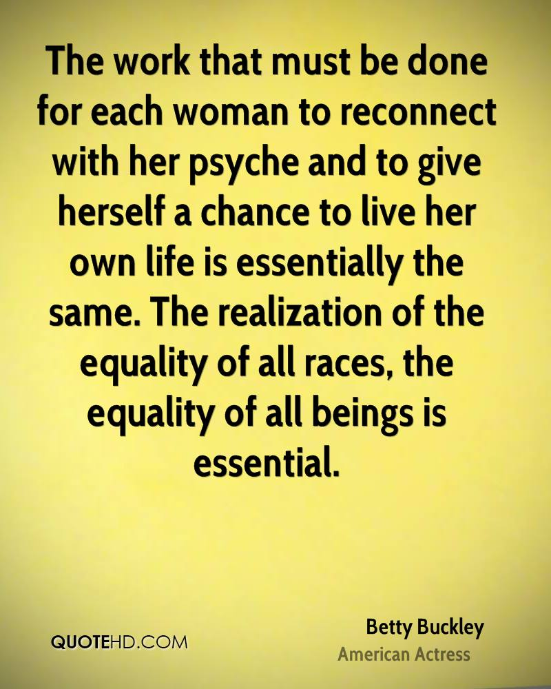 The work that must be done for each woman to reconnect with her psyche and to give herself a chance to live her own life is essentially the same. The realization of the equality of all races, the equality of all beings is essential.