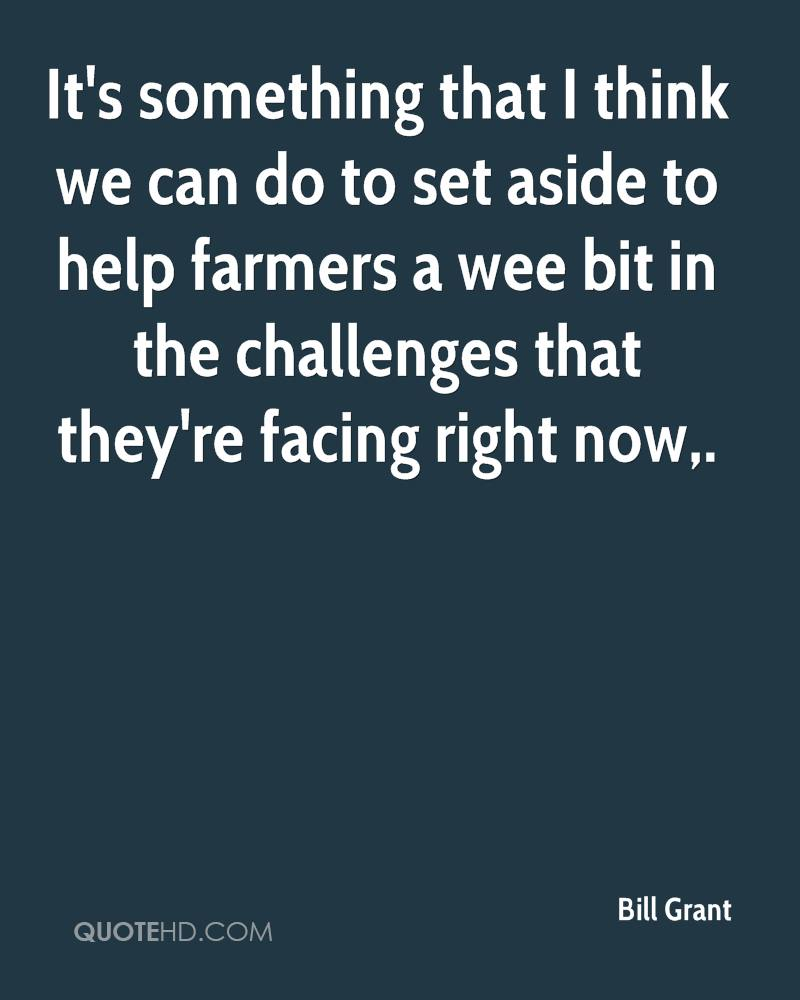 It's something that I think we can do to set aside to help farmers a wee bit in the challenges that they're facing right now.