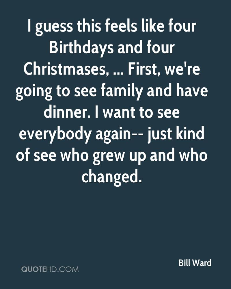 I guess this feels like four Birthdays and four Christmases, ... First, we're going to see family and have dinner. I want to see everybody again-- just kind of see who grew up and who changed.