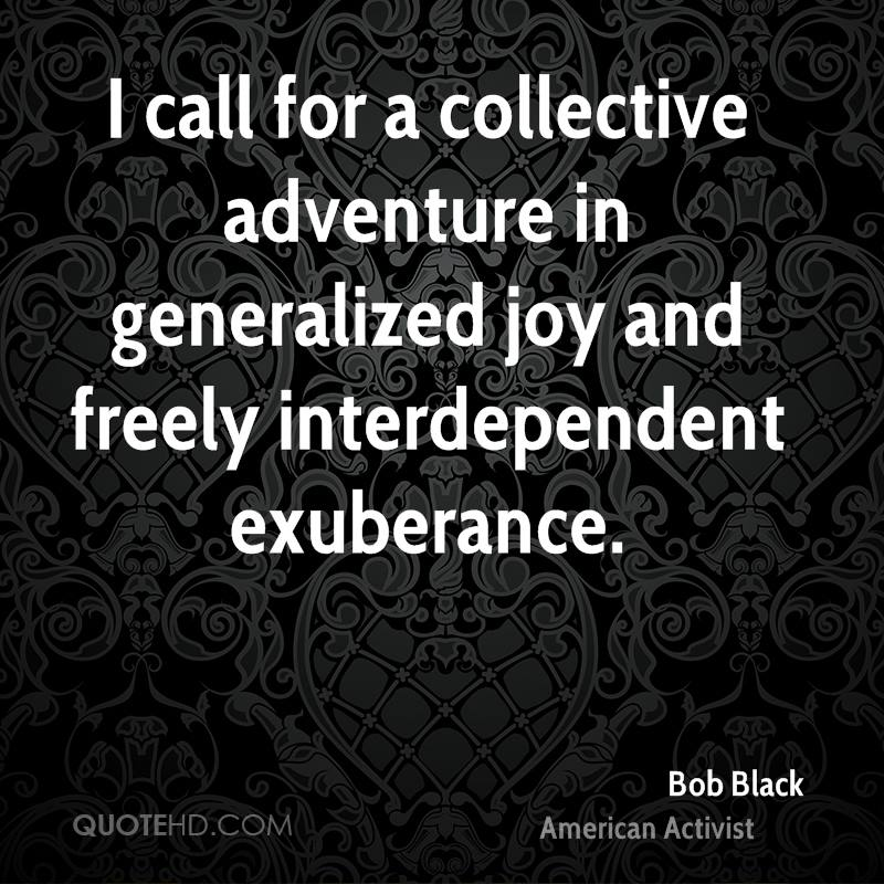 I call for a collective adventure in generalized joy and freely interdependent exuberance.