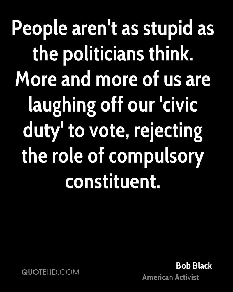 People aren't as stupid as the politicians think. More and more of us are laughing off our 'civic duty' to vote, rejecting the role of compulsory constituent.