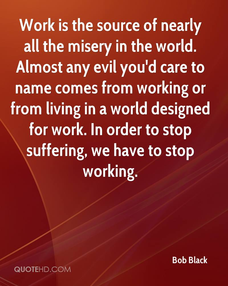 Work is the source of nearly all the misery in the world. Almost any evil you'd care to name comes from working or from living in a world designed for work. In order to stop suffering, we have to stop working.