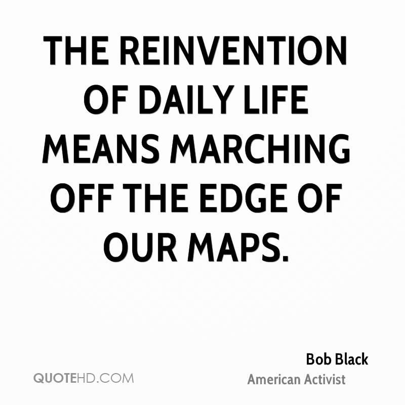 The reinvention of daily life means marching off the edge of our maps.