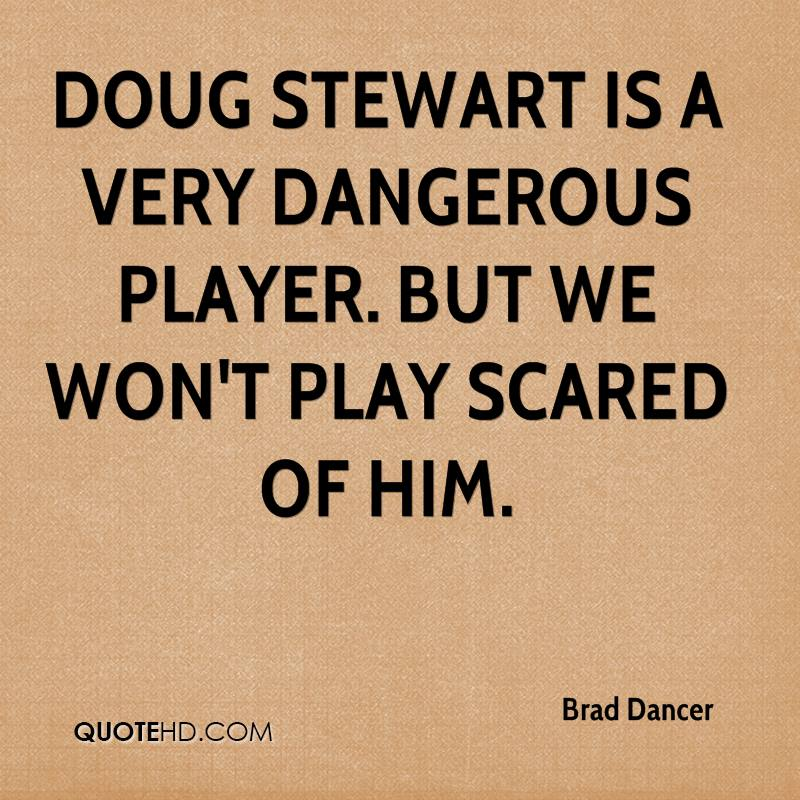 Doug Stewart is a very dangerous player. But we won't play scared of him.