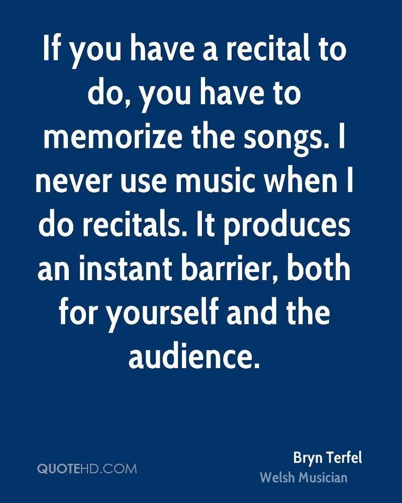 If you have a recital to do, you have to memorize the songs. I never use music when I do recitals. It produces an instant barrier, both for yourself and the audience.