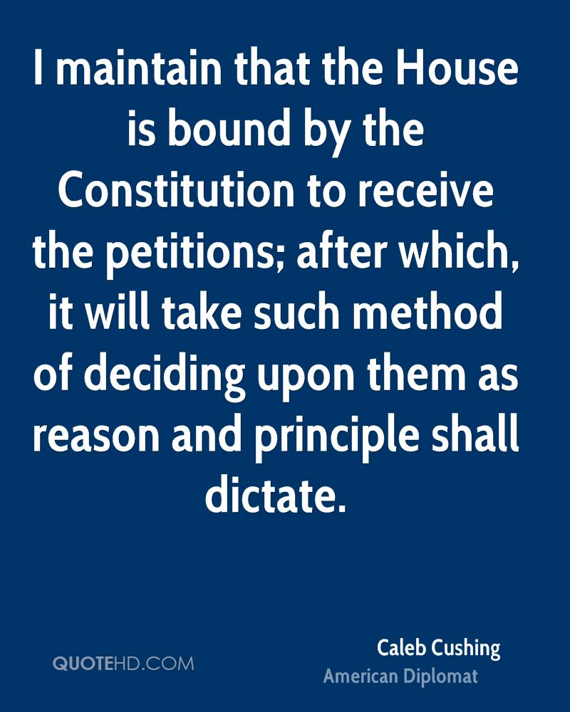 I maintain that the House is bound by the Constitution to receive the petitions; after which, it will take such method of deciding upon them as reason and principle shall dictate.