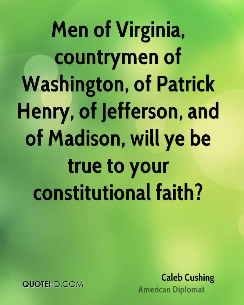 Men of Virginia, countrymen of Washington, of Patrick Henry, of Jefferson, and of Madison, will ye be true to your constitutional faith?