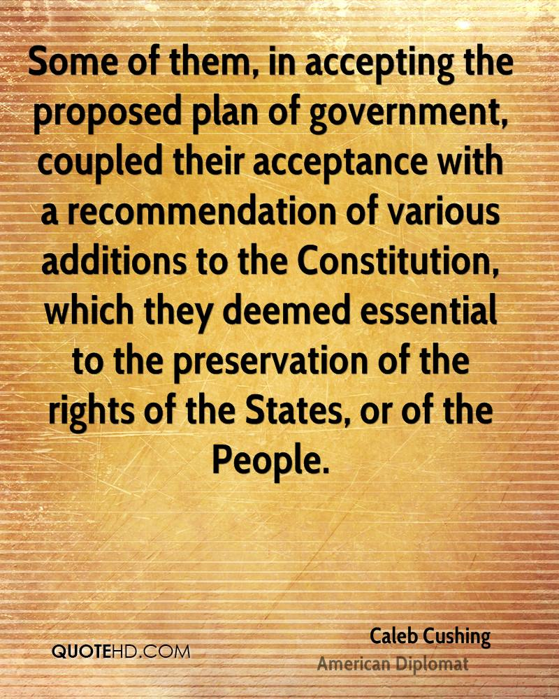 Some of them, in accepting the proposed plan of government, coupled their acceptance with a recommendation of various additions to the Constitution, which they deemed essential to the preservation of the rights of the States, or of the People.
