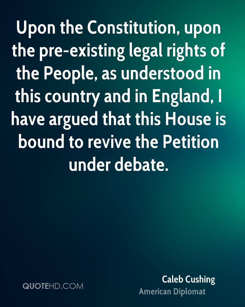 Upon the Constitution, upon the pre-existing legal rights of the People, as understood in this country and in England, I have argued that this House is bound to revive the Petition under debate.