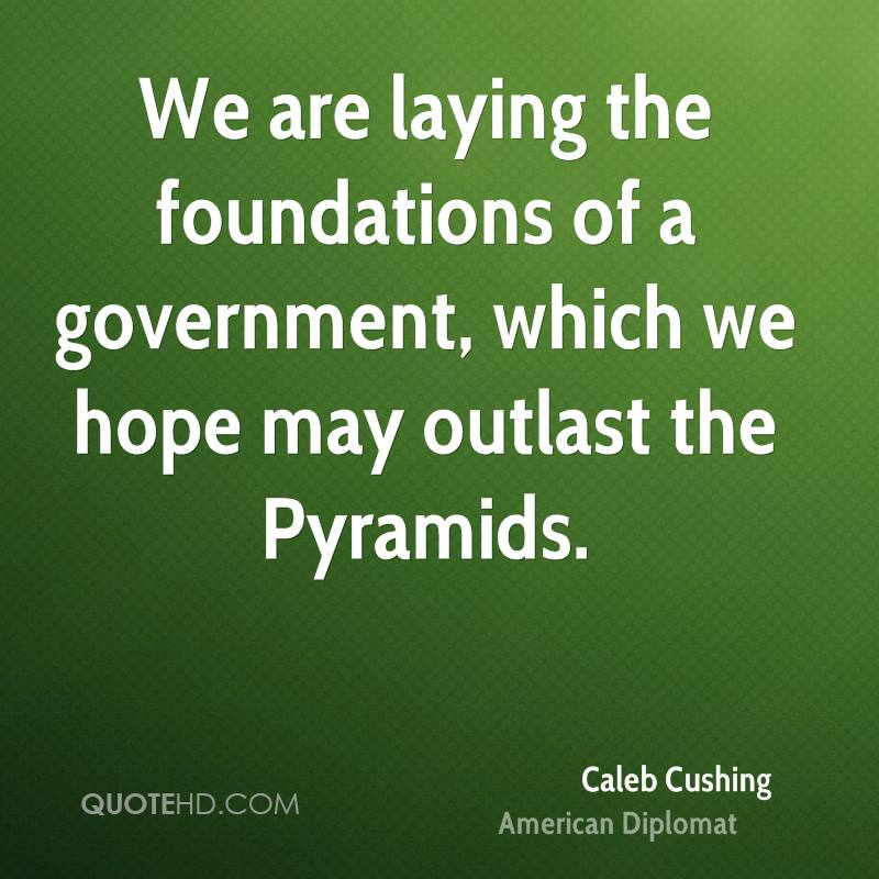 We are laying the foundations of a government, which we hope may outlast the Pyramids.