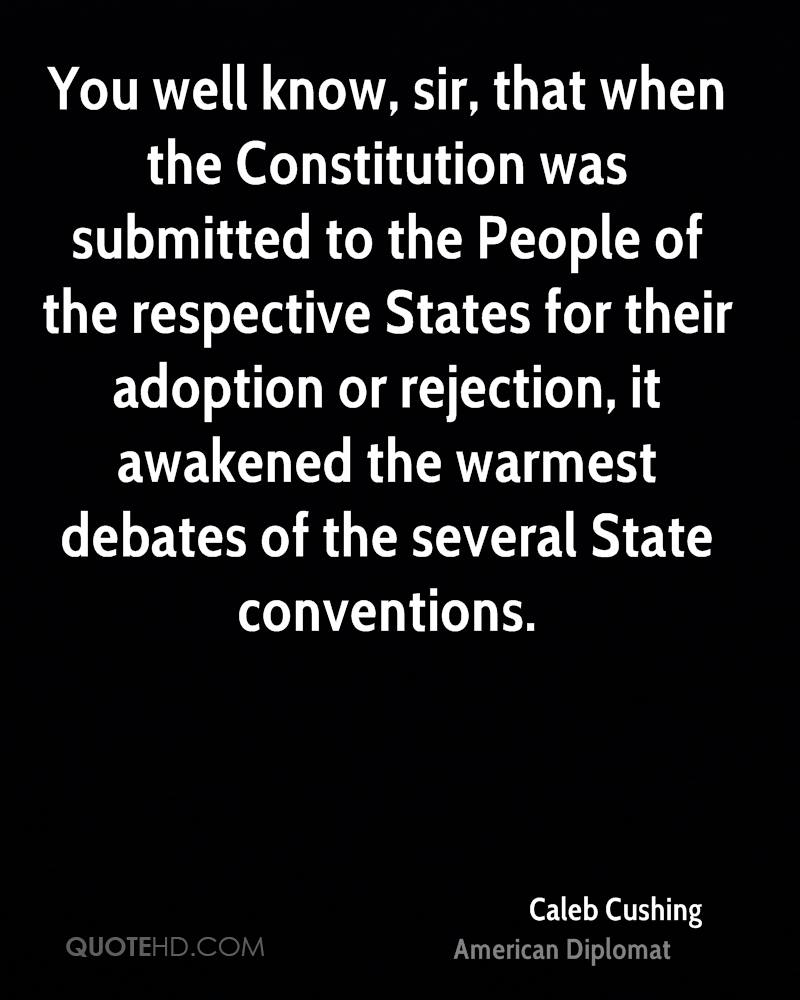 You well know, sir, that when the Constitution was submitted to the People of the respective States for their adoption or rejection, it awakened the warmest debates of the several State conventions.
