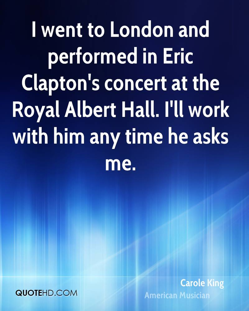 I went to London and performed in Eric Clapton's concert at the Royal Albert Hall. I'll work with him any time he asks me.
