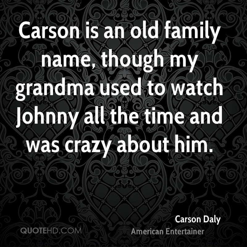 Carson is an old family name, though my grandma used to watch Johnny all the time and was crazy about him.