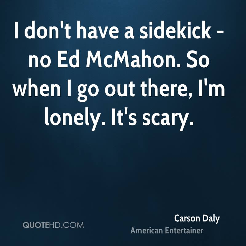 I don't have a sidekick - no Ed McMahon. So when I go out there, I'm lonely. It's scary.