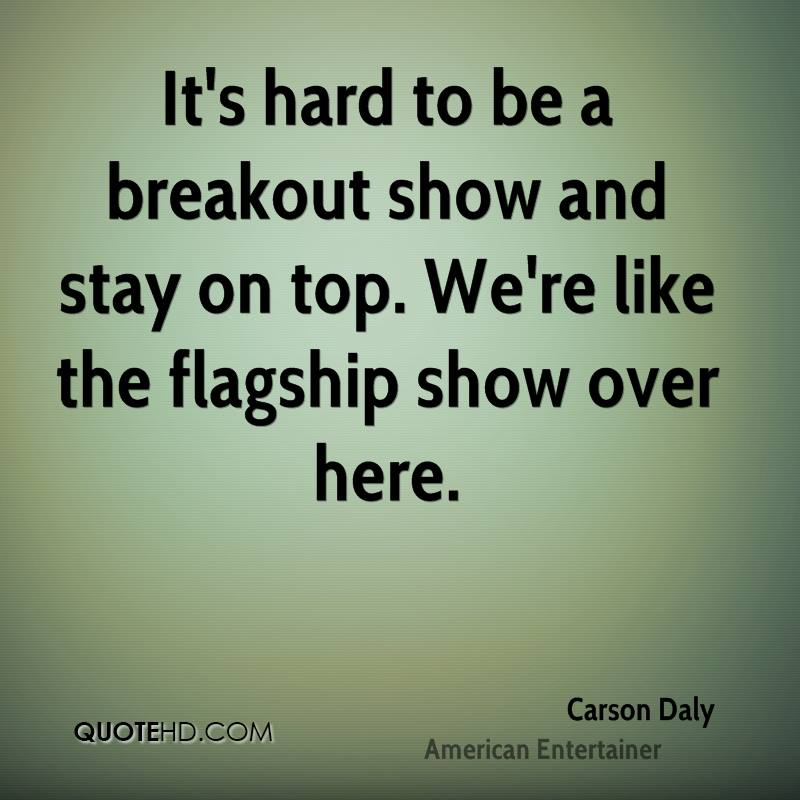 It's hard to be a breakout show and stay on top. We're like the flagship show over here.