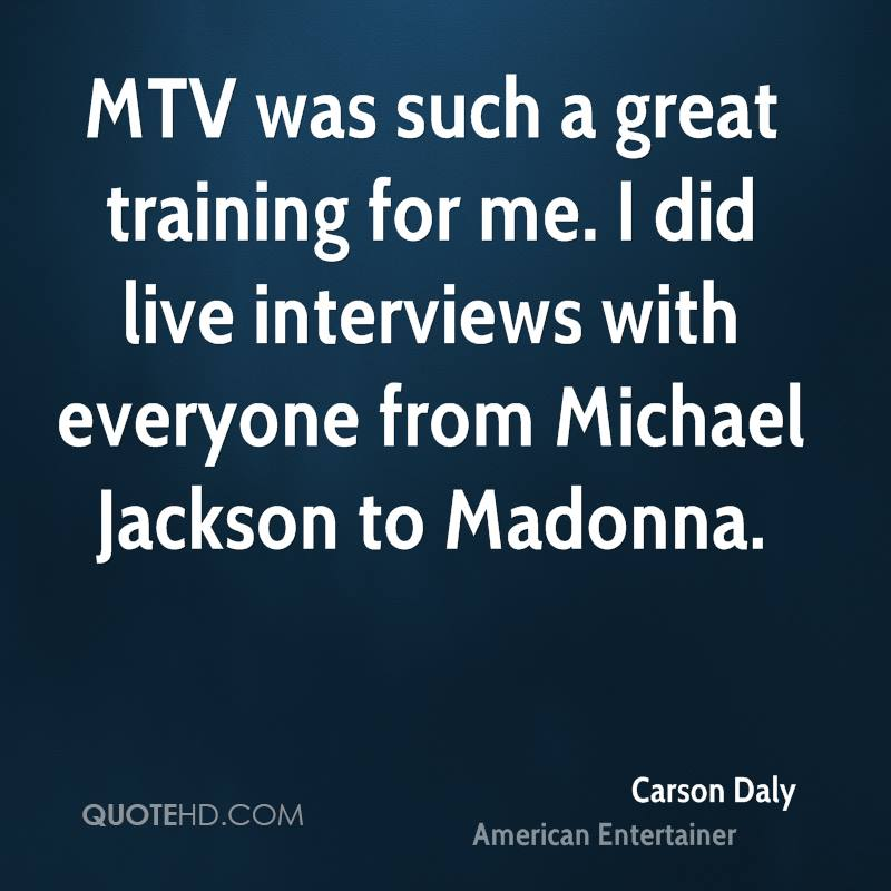 MTV was such a great training for me. I did live interviews with everyone from Michael Jackson to Madonna.