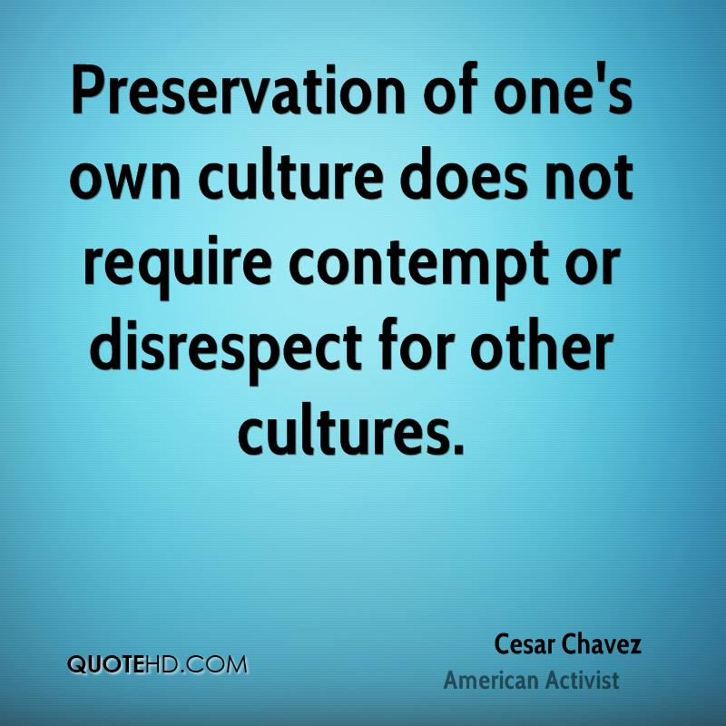 Preservation of one's own culture does not require contempt or disrespect for other cultures.