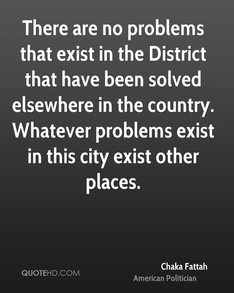 There are no problems that exist in the District that have been solved elsewhere in the country. Whatever problems exist in this city exist other places.