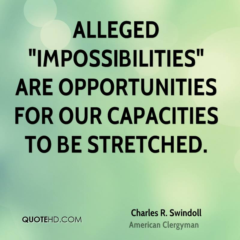 "Alleged ""impossibilities"" are opportunities for our capacities to be stretched."