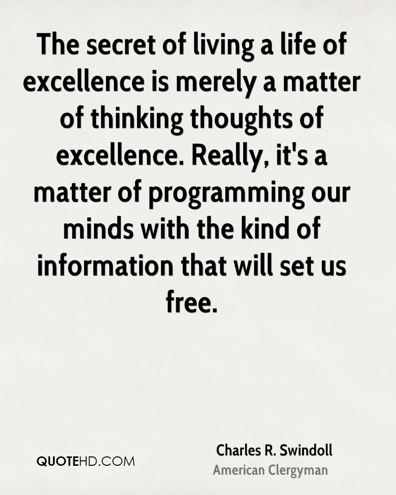 The secret of living a life of excellence is merely a matter of thinking thoughts of excellence. Really, it's a matter of programming our minds with the kind of information that will set us free.