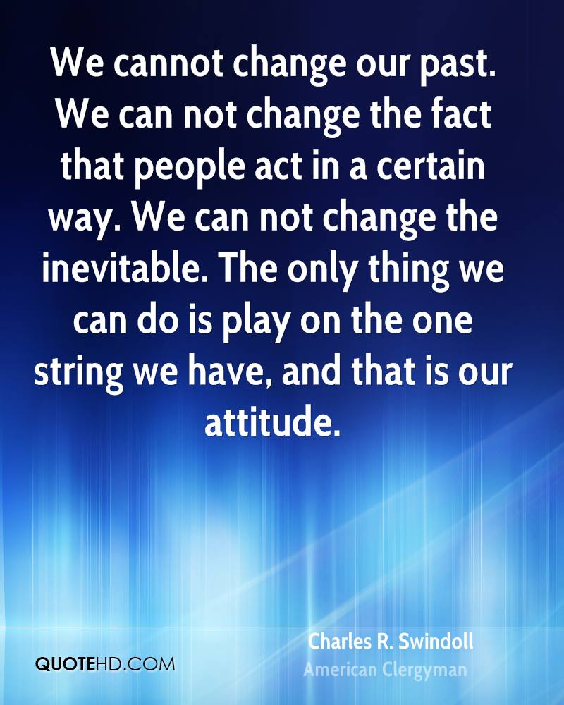 We cannot change our past. We can not change the fact that people act in a certain way. We can not change the inevitable. The only thing we can do is play on the one string we have, and that is our attitude.