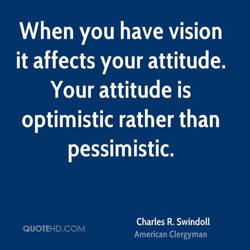 When you have vision it affects your attitude. Your attitude is optimistic rather than pessimistic.