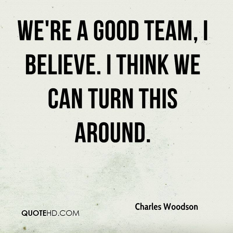 We're a good team, I believe. I think we can turn this around.