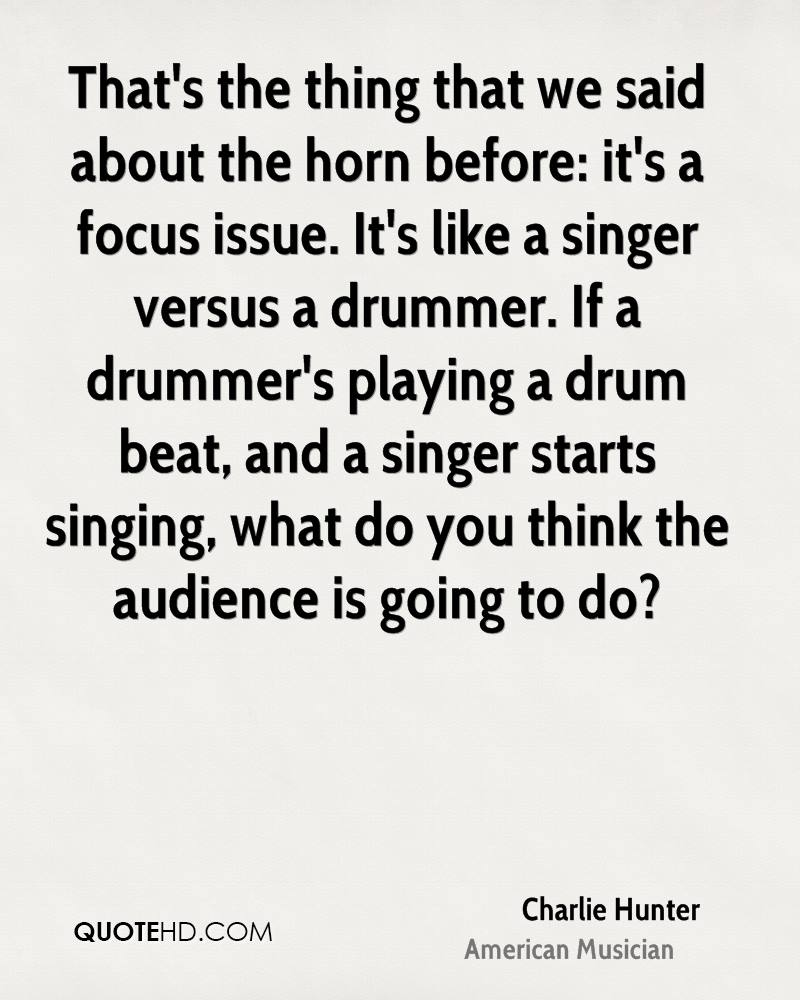 That's the thing that we said about the horn before: it's a focus issue. It's like a singer versus a drummer. If a drummer's playing a drum beat, and a singer starts singing, what do you think the audience is going to do?