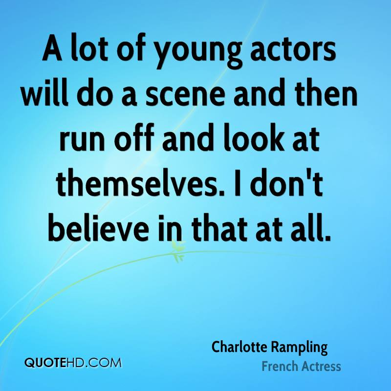 A lot of young actors will do a scene and then run off and look at themselves. I don't believe in that at all.