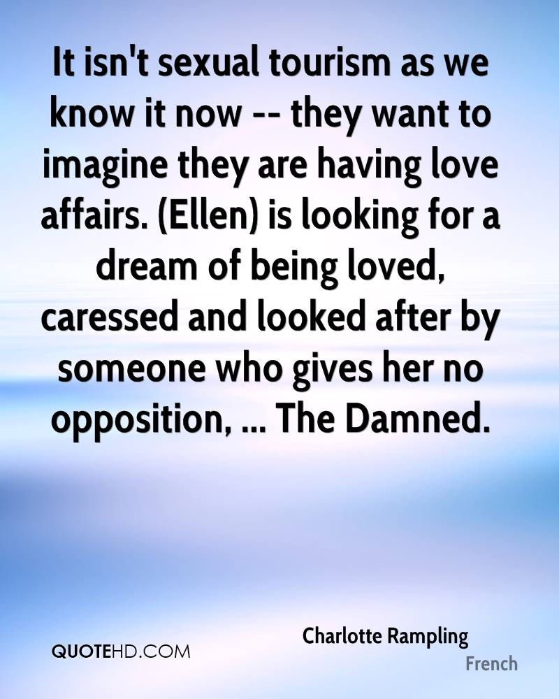It isn't sexual tourism as we know it now -- they want to imagine they are having love affairs. (Ellen) is looking for a dream of being loved, caressed and looked after by someone who gives her no opposition, ... The Damned.
