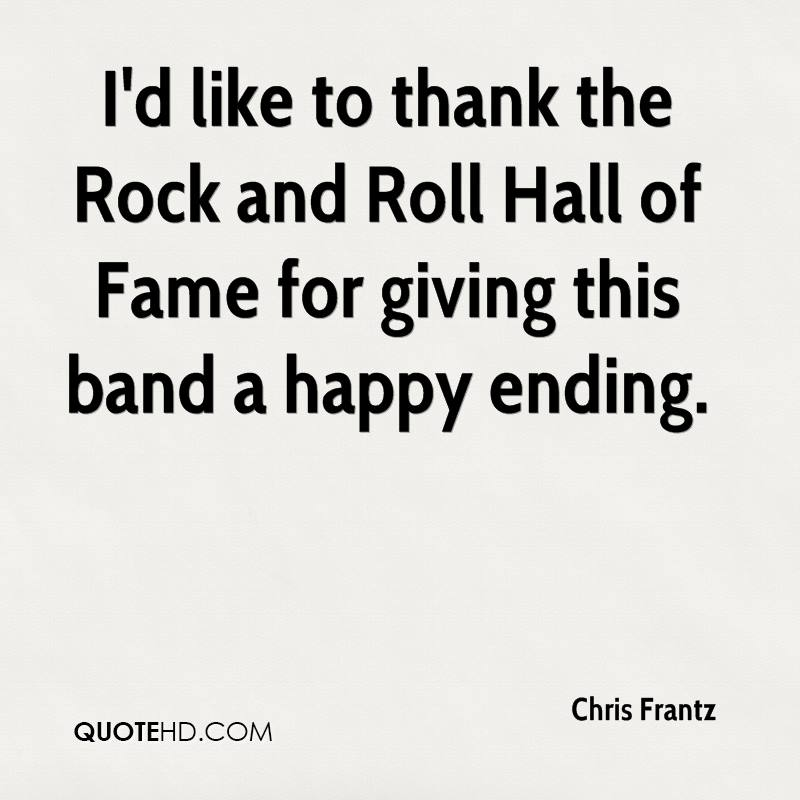 I'd like to thank the Rock and Roll Hall of Fame for giving this band a happy ending.